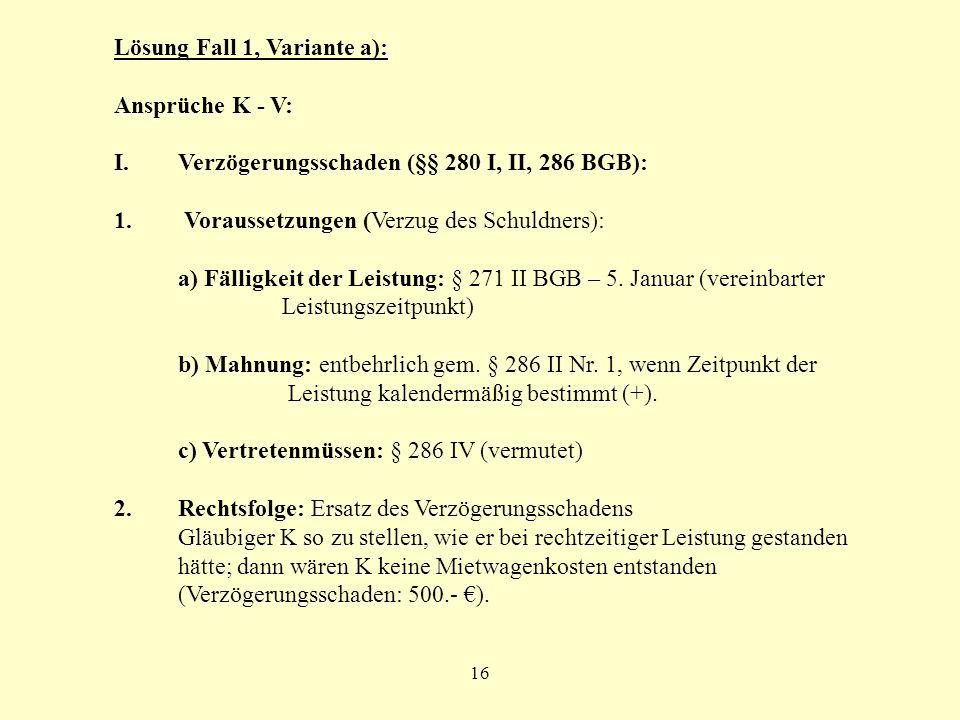 16 Lösung Fall 1, Variante a): Ansprüche K - V: I.Verzögerungsschaden (§§ 280 I, II, 286 BGB): 1. Voraussetzungen (Verzug des Schuldners): a) Fälligke