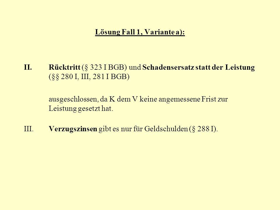 Lösung Fall 1, Variante a): II.Rücktritt (§ 323 I BGB) und Schadensersatz statt der Leistung (§§ 280 I, III, 281 I BGB) ausgeschlossen, da K dem V kei