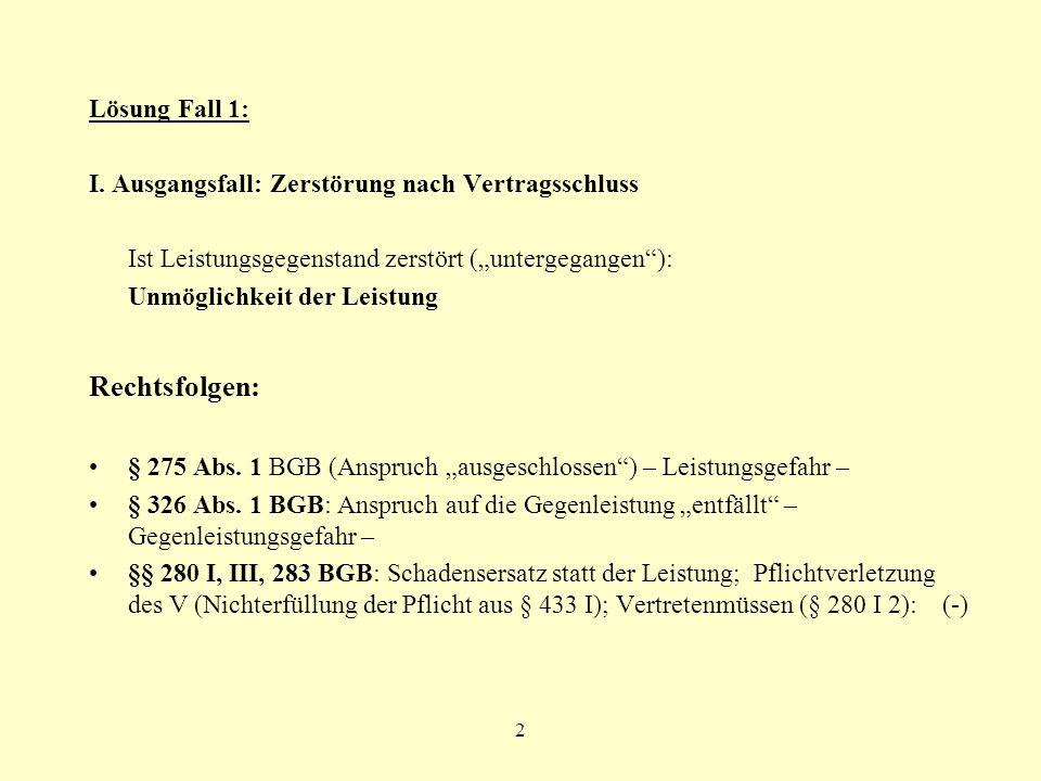 2 Lösung Fall 1: I. Ausgangsfall: Zerstörung nach Vertragsschluss Ist Leistungsgegenstand zerstört (untergegangen): Unmöglichkeit der Leistung Rechtsf