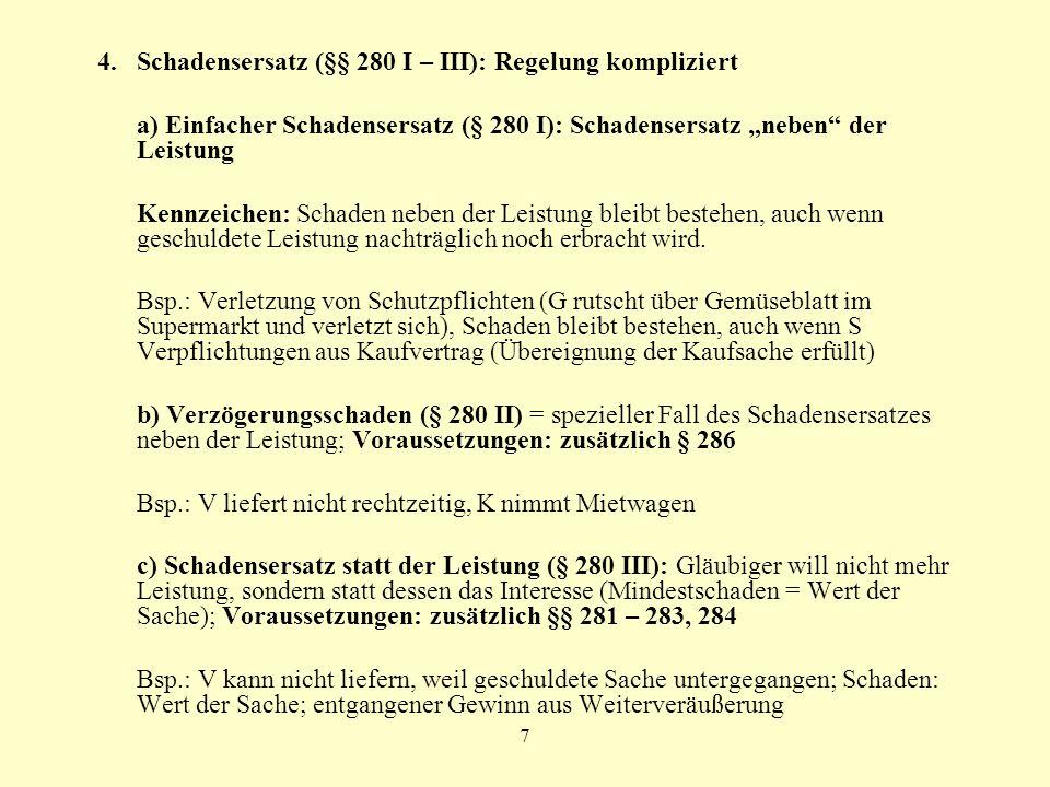 7 4. Schadensersatz (§§ 280 I – III): Regelung kompliziert a) Einfacher Schadensersatz (§ 280 I): Schadensersatz neben der Leistung Kennzeichen: Schad