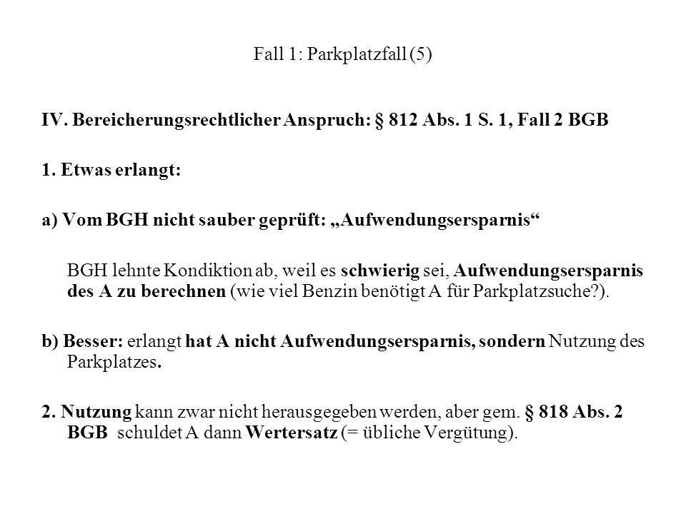 Fall 1: Parkplatzfall (5) IV. Bereicherungsrechtlicher Anspruch: § 812 Abs. 1 S. 1, Fall 2 BGB 1. Etwas erlangt: a) Vom BGH nicht sauber geprüft: Aufw