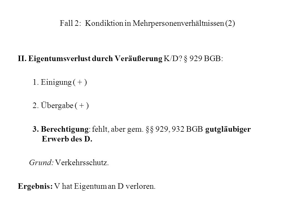 Fall 2: Kondiktion in Mehrpersonenverhältnissen (2) II. Eigentumsverlust durch Veräußerung K/D? § 929 BGB: 1. Einigung ( + ) 2. Übergabe ( + ) 3. Bere