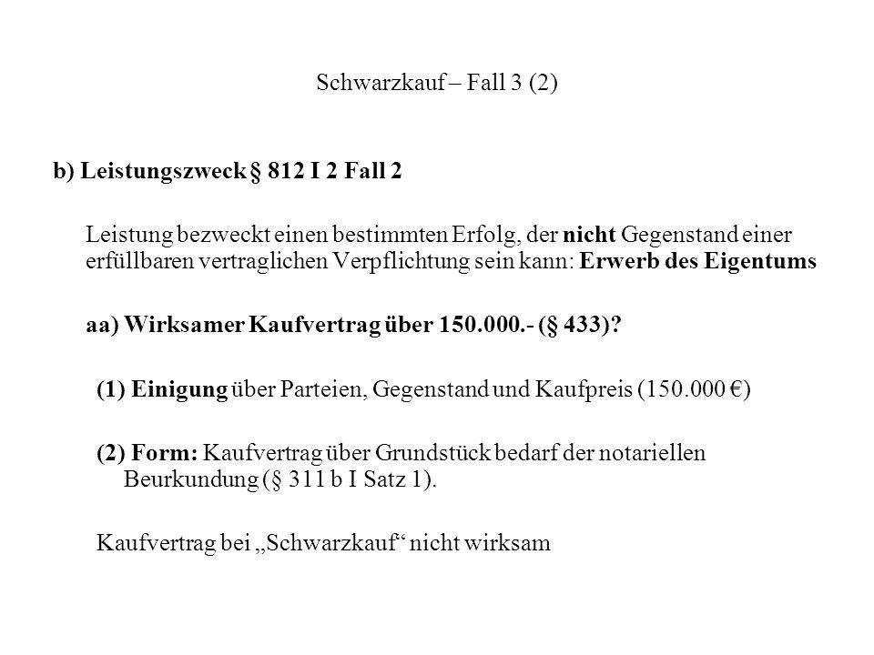 Schwarzkauf – Fall 3 (2) b) Leistungszweck § 812 I 2 Fall 2 Leistung bezweckt einen bestimmten Erfolg, der nicht Gegenstand einer erfüllbaren vertragl