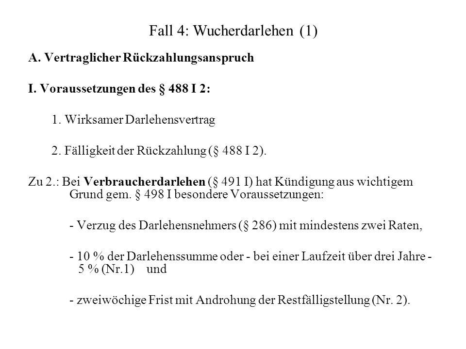 Fall 4: Wucherdarlehen (1) A. Vertraglicher Rückzahlungsanspruch I. Voraussetzungen des § 488 I 2: 1. Wirksamer Darlehensvertrag 2. Fälligkeit der Rüc