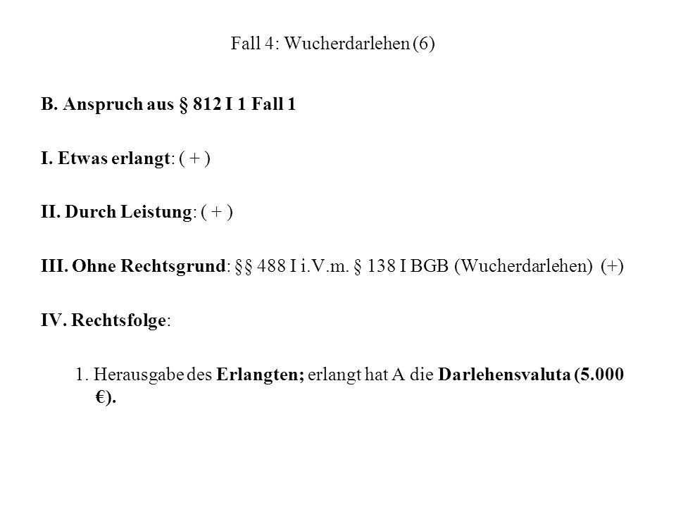 Fall 4: Wucherdarlehen (6) B. Anspruch aus § 812 I 1 Fall 1 I. Etwas erlangt: ( + ) II. Durch Leistung: ( + ) III. Ohne Rechtsgrund: §§ 488 I i.V.m. §