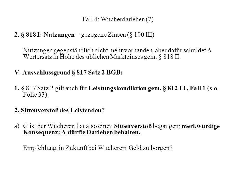 Fall 4: Wucherdarlehen (7) 2. § 818 I: Nutzungen = gezogene Zinsen (§ 100 III) Nutzungen gegenständlich nicht mehr vorhanden, aber dafür schuldet A We