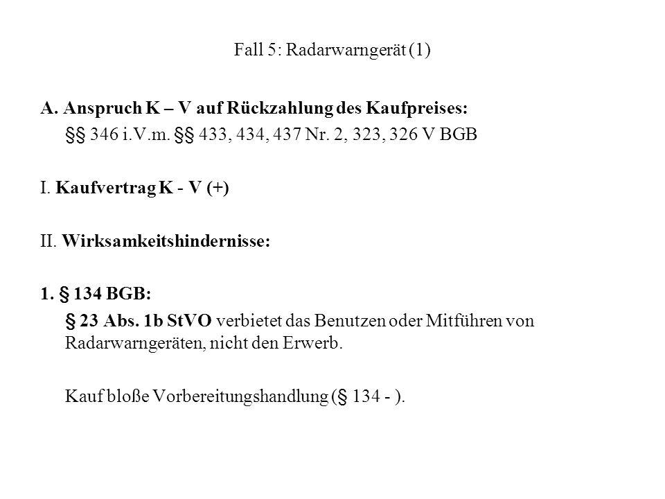 Fall 5: Radarwarngerät (1) A. Anspruch K – V auf Rückzahlung des Kaufpreises: §§ 346 i.V.m. §§ 433, 434, 437 Nr. 2, 323, 326 V BGB I. Kaufvertrag K -