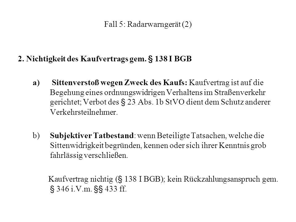 Fall 5: Radarwarngerät (2) 2. Nichtigkeit des Kaufvertrags gem. § 138 I BGB a) Sittenverstoß wegen Zweck des Kaufs: Kaufvertrag ist auf die Begehung e