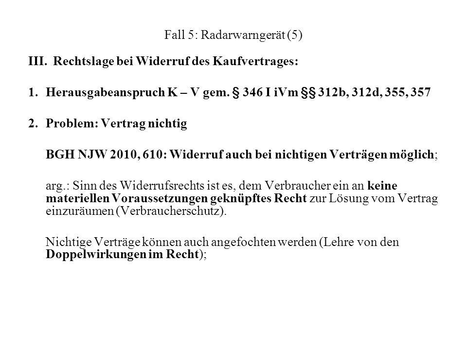 Fall 5: Radarwarngerät (5) III. Rechtslage bei Widerruf des Kaufvertrages: 1.Herausgabeanspruch K – V gem. § 346 I iVm §§ 312b, 312d, 355, 357 2.Probl