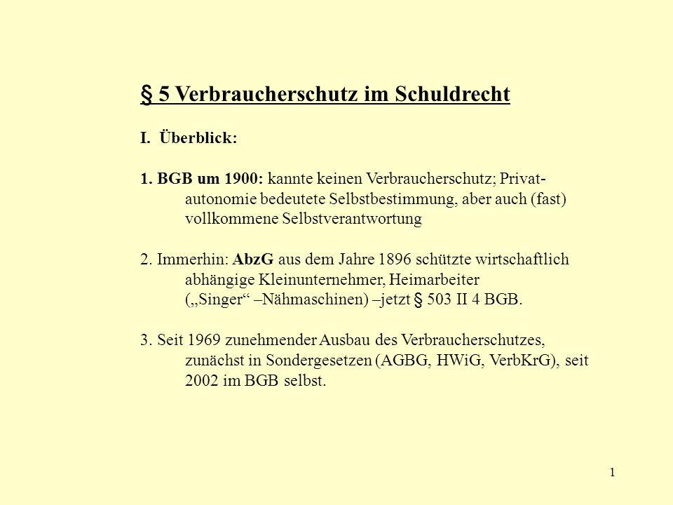 1 § 5 Verbraucherschutz im Schuldrecht I. Überblick: 1. BGB um 1900: kannte keinen Verbraucherschutz; Privat- autonomie bedeutete Selbstbestimmung, ab