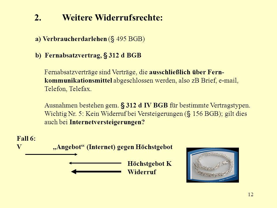 12 a) Verbraucherdarlehen (§ 495 BGB) b) Fernabsatzvertrag, § 312 d BGB Fernabsatzverträge sind Verträge, die ausschließlich über Fern- kommunikations