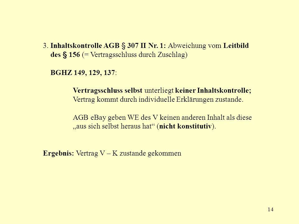 14 3. Inhaltskontrolle AGB § 307 II Nr. 1: Abweichung vom Leitbild des § 156 (= Vertragsschluss durch Zuschlag) BGHZ 149, 129, 137: Vertragsschluss se