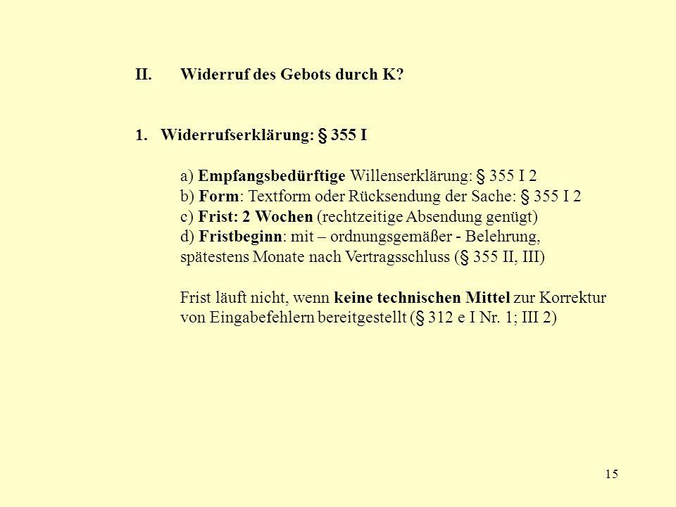 15 II.Widerruf des Gebots durch K? 1. Widerrufserklärung: § 355 I a) Empfangsbedürftige Willenserklärung: § 355 I 2 b) Form: Textform oder Rücksendung