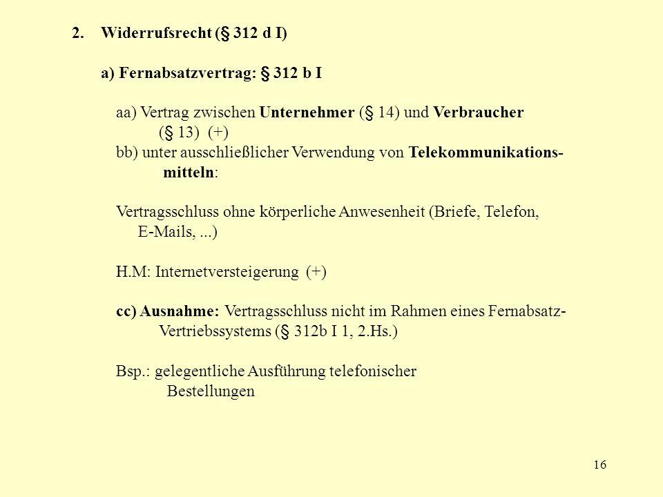 16 2. Widerrufsrecht (§ 312 d I) a) Fernabsatzvertrag: § 312 b I aa) Vertrag zwischen Unternehmer (§ 14) und Verbraucher (§ 13) (+) bb) unter ausschli