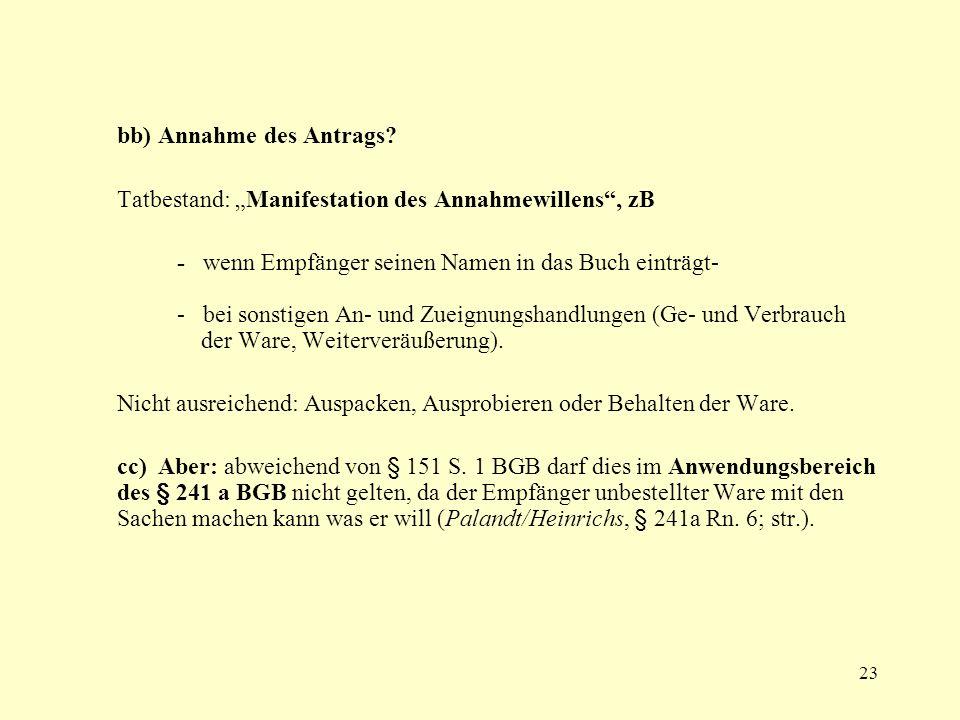 23 bb) Annahme des Antrags? Tatbestand: Manifestation des Annahmewillens, zB - wenn Empfänger seinen Namen in das Buch einträgt- - bei sonstigen An- u