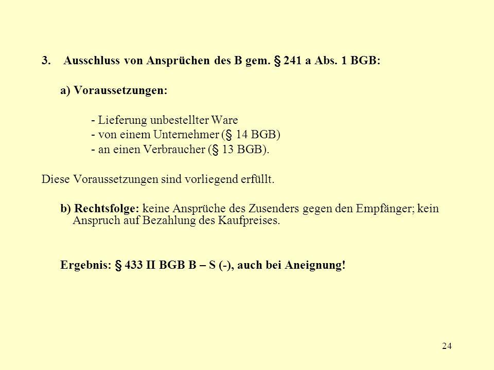 24 3. Ausschluss von Ansprüchen des B gem. § 241 a Abs. 1 BGB: a) Voraussetzungen: - Lieferung unbestellter Ware - von einem Unternehmer (§ 14 BGB) -