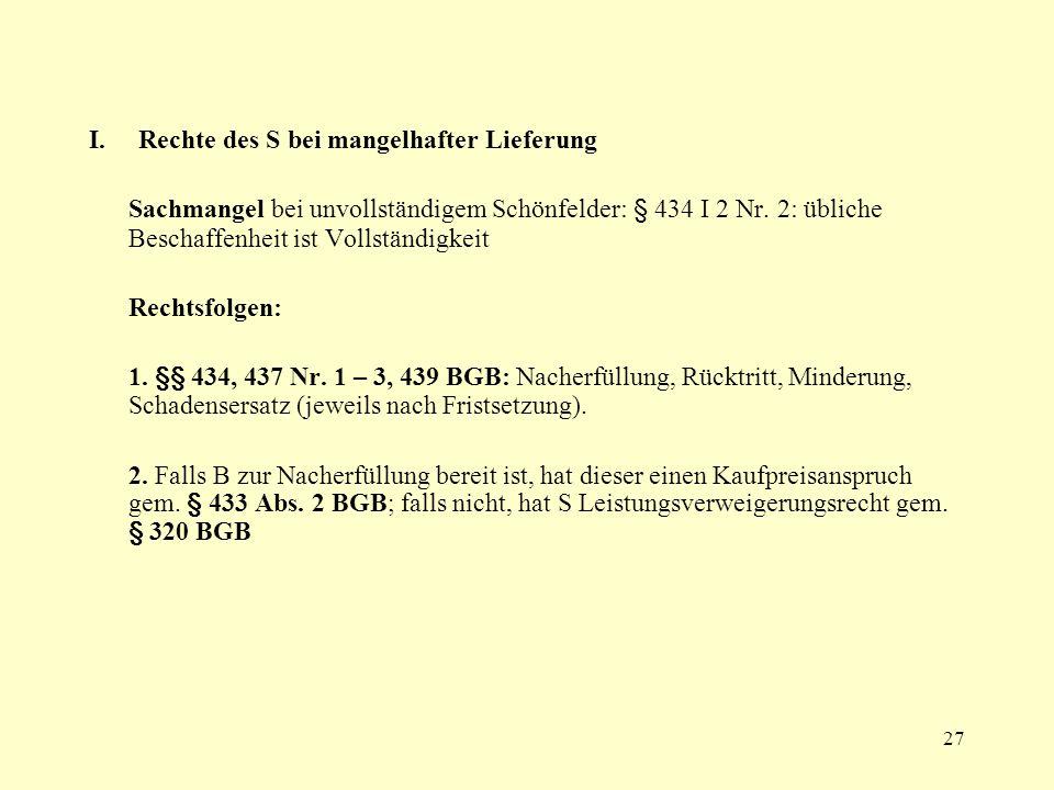 27 I. Rechte des S bei mangelhafter Lieferung Sachmangel bei unvollständigem Schönfelder: § 434 I 2 Nr. 2: übliche Beschaffenheit ist Vollständigkeit