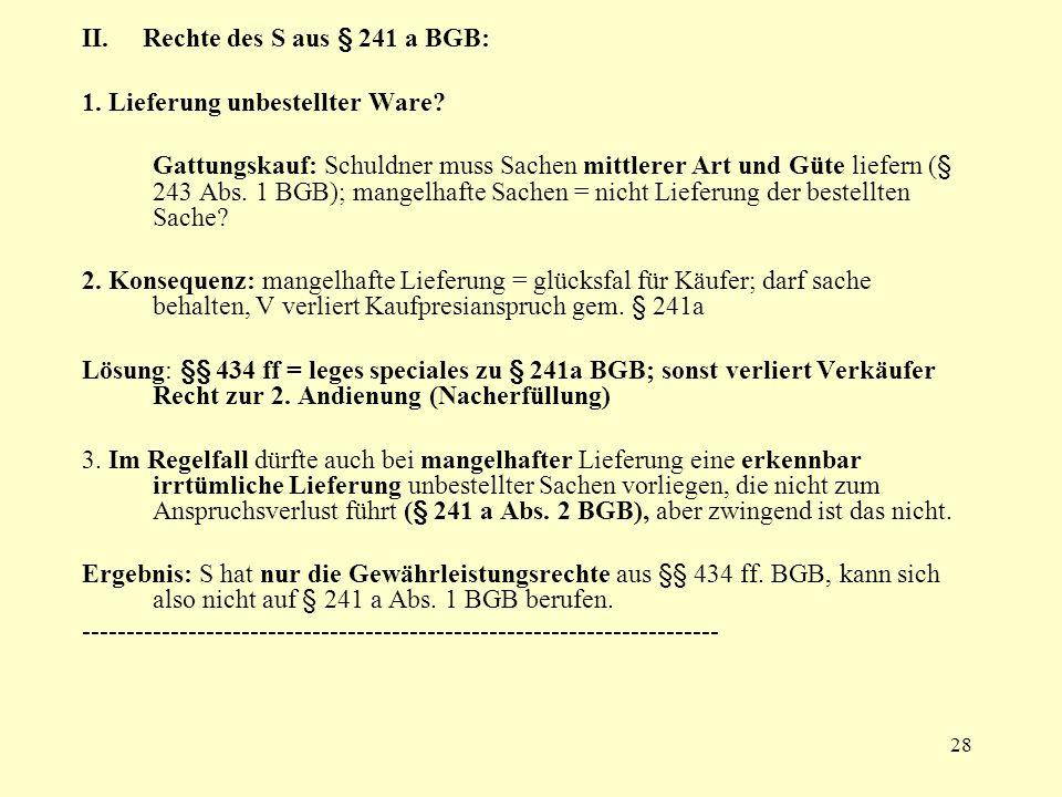 28 II. Rechte des S aus § 241 a BGB: 1. Lieferung unbestellter Ware? Gattungskauf: Schuldner muss Sachen mittlerer Art und Güte liefern (§ 243 Abs. 1