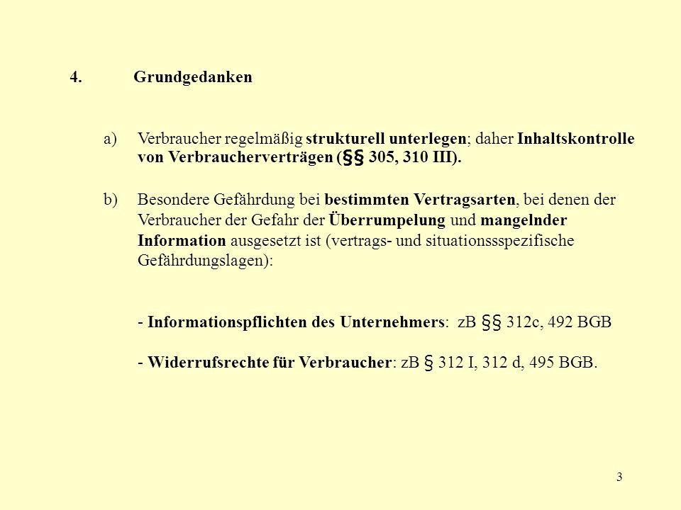3 4. Grundgedanken a) Verbraucher regelmäßig strukturell unterlegen; daher Inhaltskontrolle von Verbraucherverträgen (§§ 305, 310 III). b) Besondere G