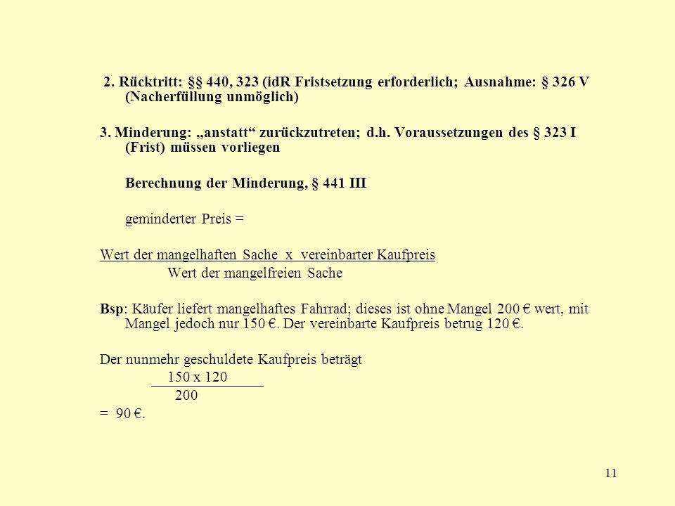 11 2. Rücktritt: §§ 440, 323 (idR Fristsetzung erforderlich; Ausnahme: § 326 V (Nacherfüllung unmöglich) 3. Minderung: anstatt zurückzutreten; d.h. Vo