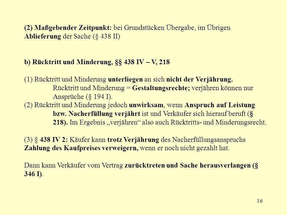 16 (2) Maßgebender Zeitpunkt: bei Grundstücken Übergabe, im Übrigen Ablieferung der Sache (§ 438 II) b) Rücktritt und Minderung, §§ 438 IV – V, 218 (1