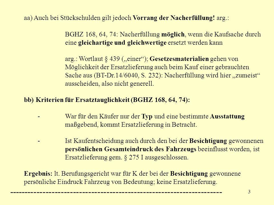 3 aa) Auch bei Stückschulden gilt jedoch Vorrang der Nacherfüllung! arg.: BGHZ 168, 64, 74: Nacherfüllung möglich, wenn die Kaufsache durch eine gleic