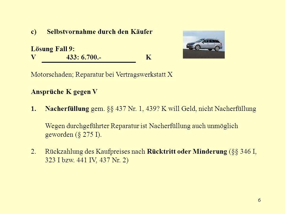 6 c) Selbstvornahme durch den Käufer Lösung Fall 9: V 433: 6.700.- K Motorschaden; Reparatur bei Vertragswerkstatt X Ansprüche K gegen V 1.Nacherfüllu