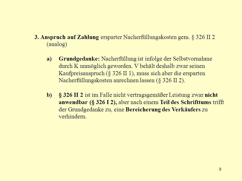 8 3. Anspruch auf Zahlung ersparter Nacherfüllungskosten gem. § 326 II 2 (analog) a) Grundgedanke: Nacherfüllung ist infolge der Selbstvornahme durch