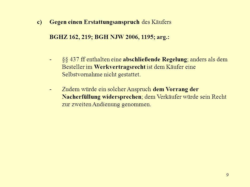 9 c) Gegen einen Erstattungsanspruch des Käufers BGHZ 162, 219; BGH NJW 2006, 1195; arg.: -§§ 437 ff enthalten eine abschließende Regelung; anders als