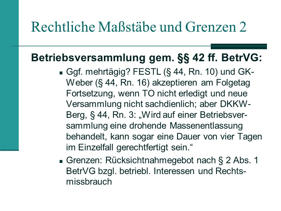 Rechtliche Maßstäbe und Grenzen 2 Betriebsversammlung gem. §§ 42 ff. BetrVG: Ggf. mehrtägig? FESTL (§ 44, Rn. 10) und GK- Weber (§ 44, Rn. 16) akzepti
