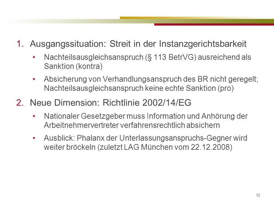 12 1.Ausgangssituation: Streit in der Instanzgerichtsbarkeit Nachteilsausgleichsanspruch (§ 113 BetrVG) ausreichend als Sanktion (kontra) Absicherung von Verhandlungsanspruch des BR nicht geregelt; Nachteilsausgleichsanspruch keine echte Sanktion (pro) 2.Neue Dimension: Richtlinie 2002/14/EG Nationaler Gesetzgeber muss Information und Anhörung der Arbeitnehmervertreter verfahrensrechtlich absichern Ausblick: Phalanx der Unterlassungsanspruchs-Gegner wird weiter bröckeln (zuletzt LAG München vom 22.12.2008)