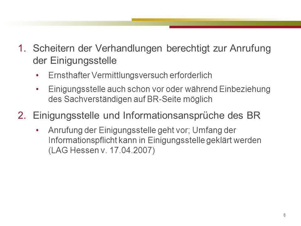 8 1.Scheitern der Verhandlungen berechtigt zur Anrufung der Einigungsstelle Ernsthafter Vermittlungsversuch erforderlich Einigungsstelle auch schon vor oder während Einbeziehung des Sachverständigen auf BR-Seite möglich 2.Einigungsstelle und Informationsansprüche des BR Anrufung der Einigungsstelle geht vor; Umfang der Informationspflicht kann in Einigungsstelle geklärt werden (LAG Hessen v.