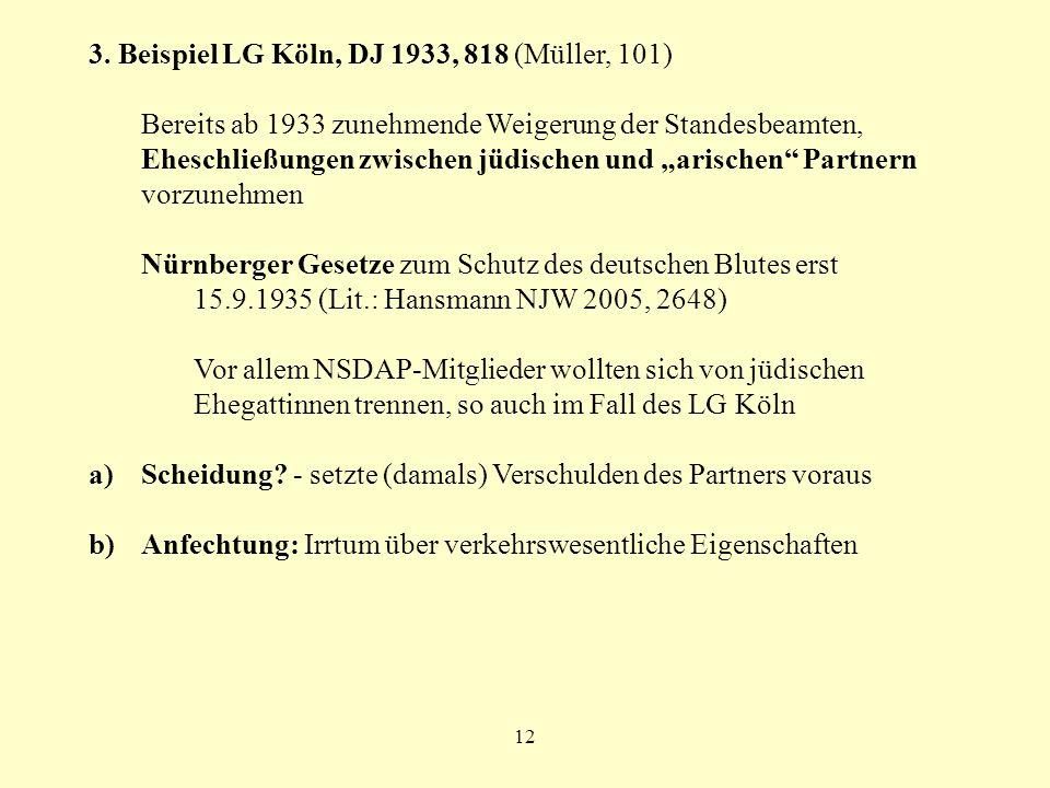 12 3. Beispiel LG Köln, DJ 1933, 818 (Müller, 101) Bereits ab 1933 zunehmende Weigerung der Standesbeamten, Eheschließungen zwischen jüdischen und ari