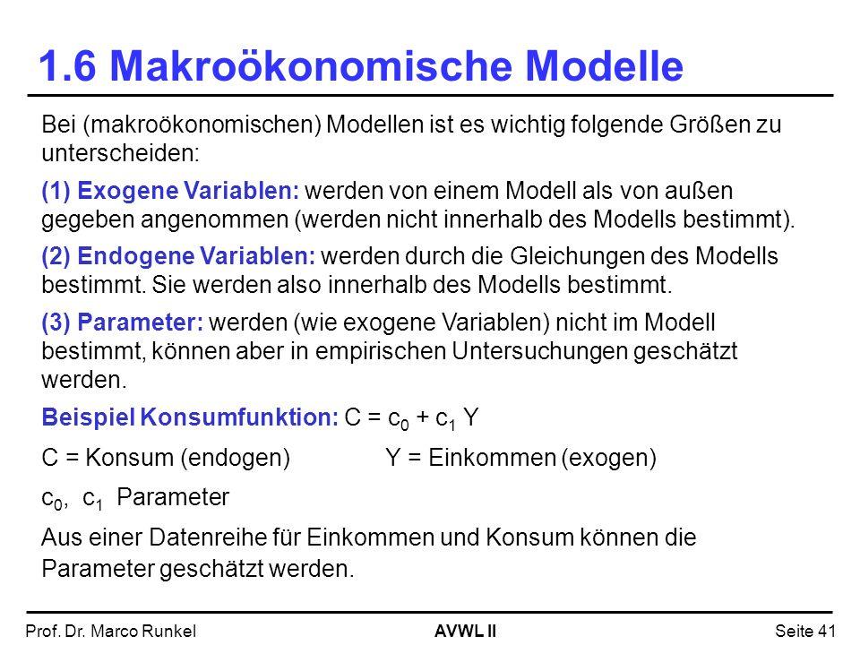 AVWL IIProf. Dr. Marco RunkelSeite 41 1.6 Makroökonomische Modelle Bei (makroökonomischen) Modellen ist es wichtig folgende Größen zu unterscheiden: (