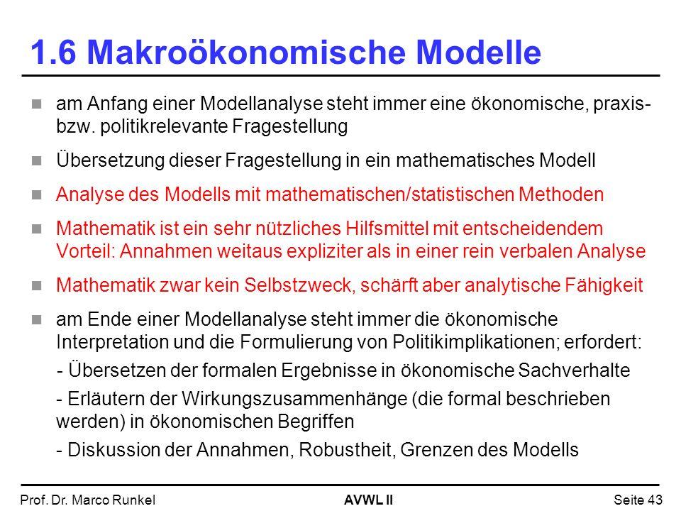 AVWL IIProf. Dr. Marco RunkelSeite 43 1.6 Makroökonomische Modelle am Anfang einer Modellanalyse steht immer eine ökonomische, praxis- bzw. politikrel