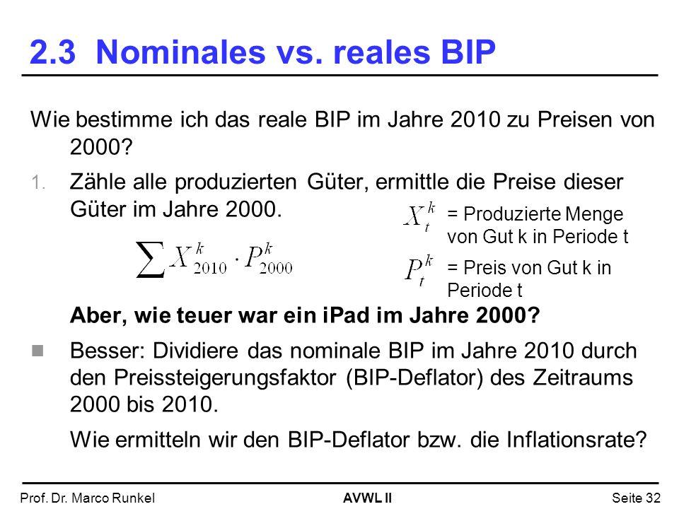 AVWL IIProf. Dr. Marco RunkelSeite 32 2.3 Nominales vs. reales BIP Wie bestimme ich das reale BIP im Jahre 2010 zu Preisen von 2000? 1. Zähle alle pro