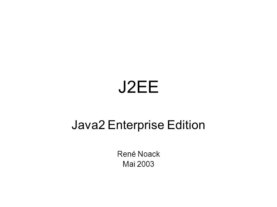 J2EE Java2 Enterprise Edition René Noack Mai 2003