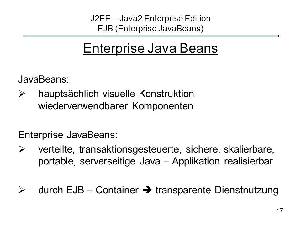 17 J2EE – Java2 Enterprise Edition EJB (Enterprise JavaBeans) Enterprise Java Beans JavaBeans: hauptsächlich visuelle Konstruktion wiederverwendbarer