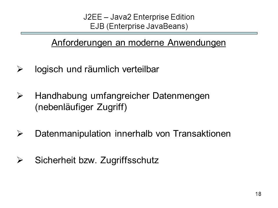 18 J2EE – Java2 Enterprise Edition EJB (Enterprise JavaBeans) Anforderungen an moderne Anwendungen logisch und räumlich verteilbar Handhabung umfangre