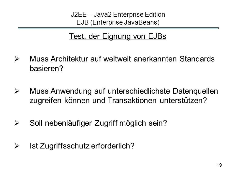 19 J2EE – Java2 Enterprise Edition EJB (Enterprise JavaBeans) Test, der Eignung von EJBs Muss Architektur auf weltweit anerkannten Standards basieren?