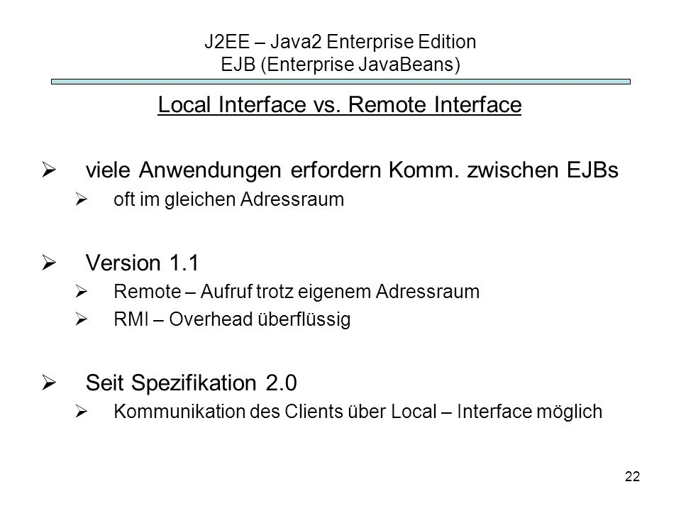 22 J2EE – Java2 Enterprise Edition EJB (Enterprise JavaBeans) Local Interface vs.