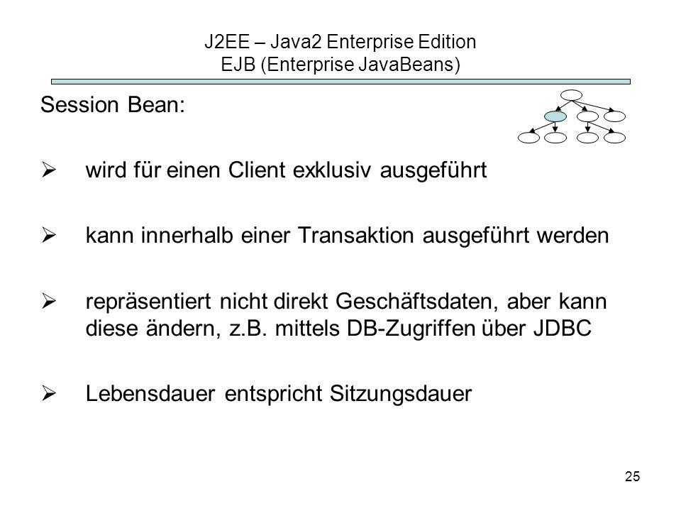 25 J2EE – Java2 Enterprise Edition EJB (Enterprise JavaBeans) Session Bean: wird für einen Client exklusiv ausgeführt kann innerhalb einer Transaktion