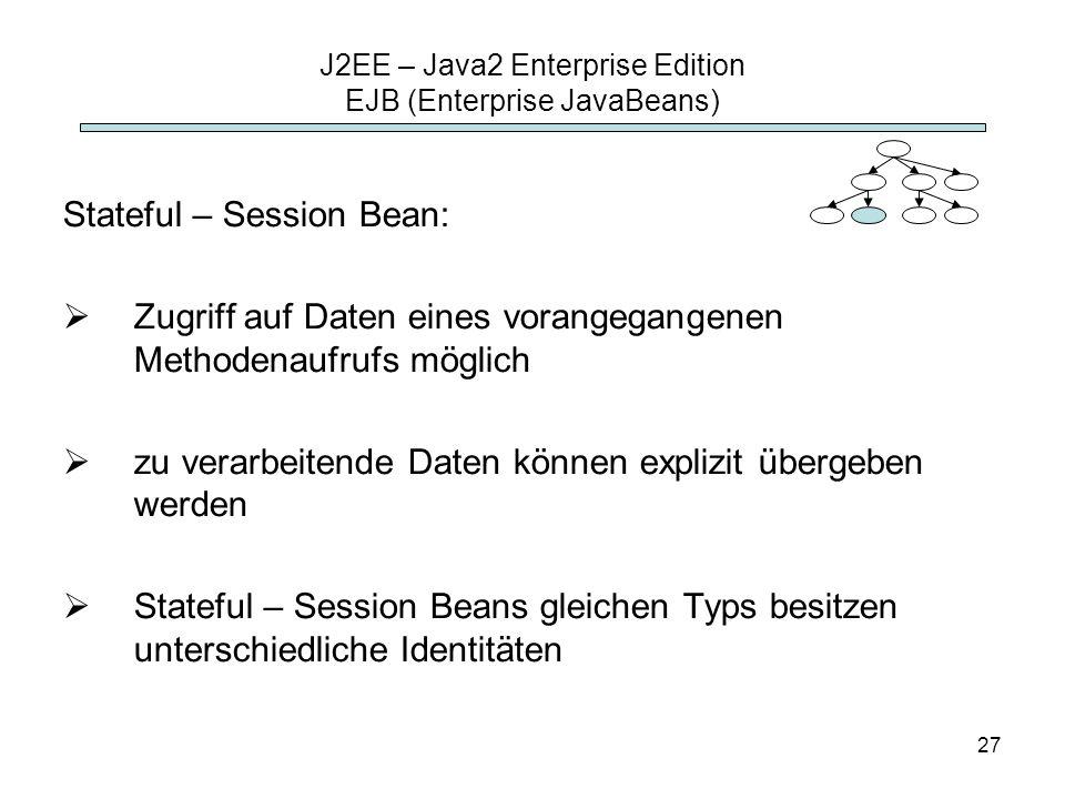 27 J2EE – Java2 Enterprise Edition EJB (Enterprise JavaBeans) Stateful – Session Bean: Zugriff auf Daten eines vorangegangenen Methodenaufrufs möglich