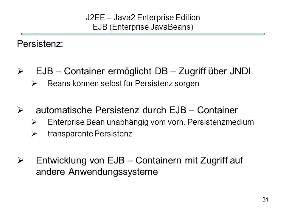 31 J2EE – Java2 Enterprise Edition EJB (Enterprise JavaBeans) Persistenz: EJB – Container ermöglicht DB – Zugriff über JNDI Beans können selbst für Pe