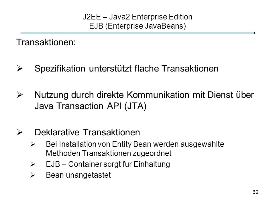 32 J2EE – Java2 Enterprise Edition EJB (Enterprise JavaBeans) Transaktionen: Spezifikation unterstützt flache Transaktionen Nutzung durch direkte Komm