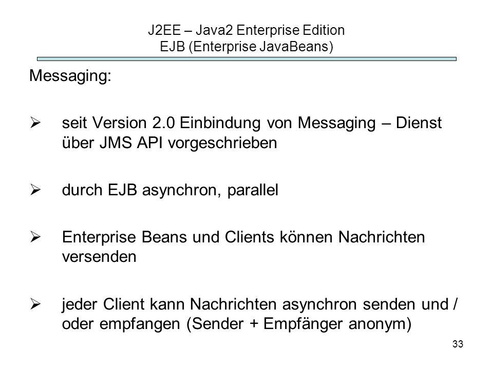 33 J2EE – Java2 Enterprise Edition EJB (Enterprise JavaBeans) Messaging: seit Version 2.0 Einbindung von Messaging – Dienst über JMS API vorgeschriebe