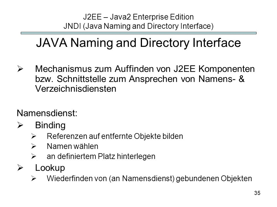 35 J2EE – Java2 Enterprise Edition JNDI (Java Naming and Directory Interface) JAVA Naming and Directory Interface Mechanismus zum Auffinden von J2EE Komponenten bzw.