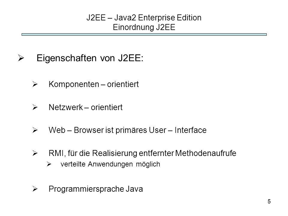 5 J2EE – Java2 Enterprise Edition Einordnung J2EE Eigenschaften von J2EE: Komponenten – orientiert Netzwerk – orientiert Web – Browser ist primäres Us