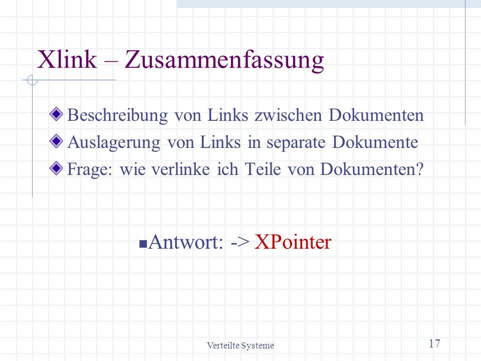 Verteilte Systeme 17 Xlink – Zusammenfassung Beschreibung von Links zwischen Dokumenten Auslagerung von Links in separate Dokumente Frage: wie verlink
