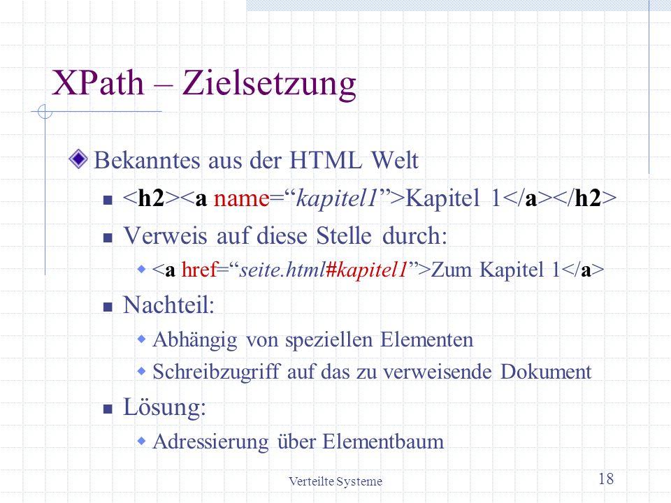 Verteilte Systeme 18 XPath – Zielsetzung Bekanntes aus der HTML Welt Kapitel 1 Verweis auf diese Stelle durch: Zum Kapitel 1 Nachteil: Abhängig von sp